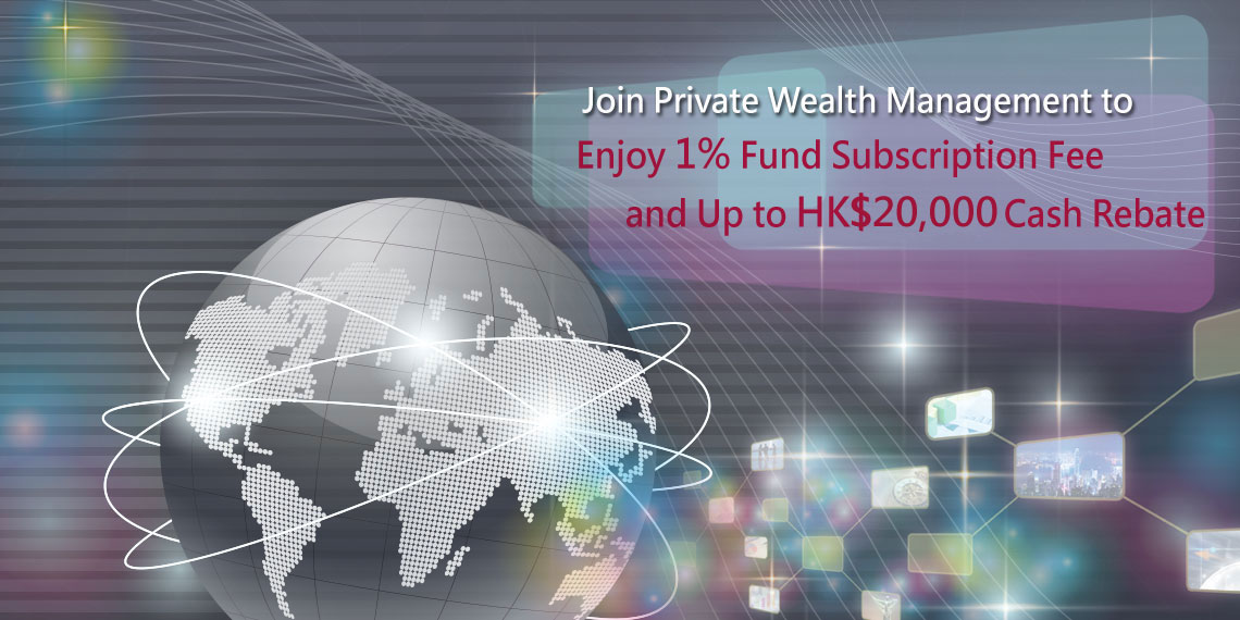 Join Private Wealth Management to Enjoy 1% Fund Subscription Fee and Up to HK$20,000 Cash Rebate